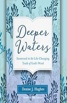 Deeper Waters: Immersed in the Life-Changing Truth of God's Word Immersed in the Life-Changing Truth of God's Word, Hughes J. Denise
