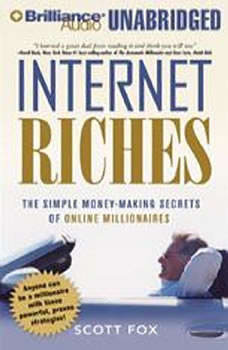 Internet Riches: The Simple Money-Making Secrets of Online Millionaires The Simple Money-Making Secrets of Online Millionaires, Scott Fox