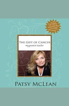 The Gift of Cancer: My Greatest Teacher, Patsy McLean