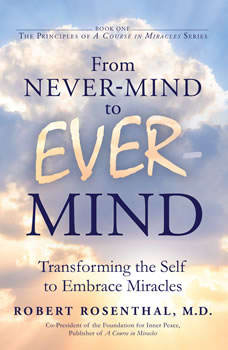 From Never-Mind to Ever-Mind: Transforming the Self to Embrace Miracles, MD Rosenthal