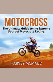 Motocross: The Ultimate Guide to the Extreme Sport of Motocross Racing, Harvey McMaud