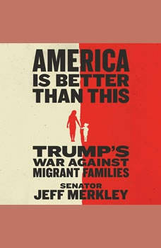 America Is Better Than This: Trump's War Against Migrant Families, Jeff Merkley