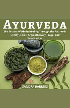 Ayurveda: The Secrets of Hindu Healing Through the Ayurveda Lifestyle. Diet, Aromatherapy,  Yoga, and Meditation, Sandra Barrios
