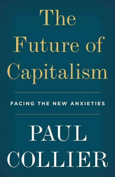 The Future of Capitalism: Facing the New Anxieties, Paul Collier