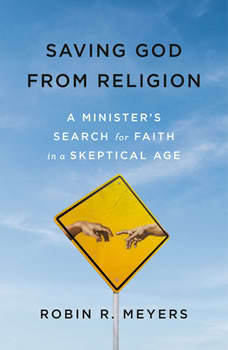Saving God from Religion: A Minister's Search for Faith in a Skeptical Age, Robin R. Meyers