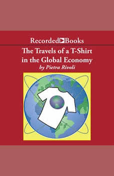 The Travels of a T-Shirt in a Global Economy: An Economist Examines the Markets, Power, and Politics of World Trade, Pietra Rivoli