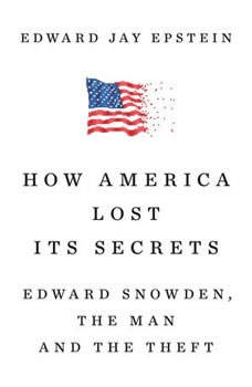 How America Lost Its Secrets: Edward Snowden, the Man and the Theft Edward Snowden, the Man and the Theft, Edward Jay Epstein