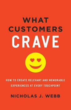 What Customers Crave: How to Create Relevant and Memorable Experiences at Every Touchpoint, Nicholas J. Webb