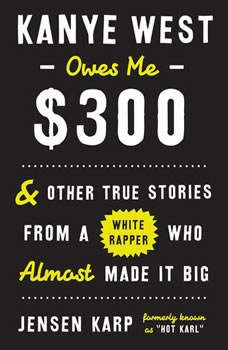 Kanye West Owes Me $300: And Other True Stories from a White Rapper Who Almost Made It Big And Other True Stories from a White Rapper Who Almost Made It Big, Jensen Karp