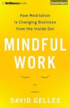 Mindful Work: How Meditation is Changing Business from the Inside Out, David Gelles