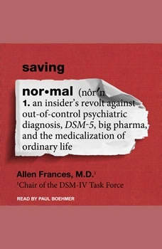 Saving Normal: An Insider's Revolt Against Out-of-Control Psychiatric Diagnosis, DSM-5, Big Pharma, and the Medicalization of Ordinary Life, MD Frances