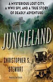 Jungleland: A Mysterious Lost City, a WWII Spy, and a True Story of Deadly Adventure A Mysterious Lost City, a WWII Spy, and a True Story of Deadly Adventure, Christopher S. Stewart