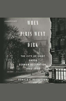 When Paris Went Dark: The City of Light Under German Occupation, 1940-1944, Ronald C. Rosbottom