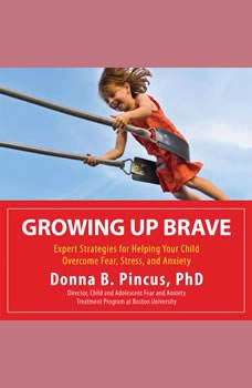 Growing Up Brave: Expert Strategies for Helping Your Child Overcome Fear, Stress, and Anxiety, Donna B. Pincus