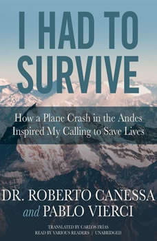 I Had to Survive: How a Plane Crash in the Andes Inspired My Calling to Save Lives, Dr. Roberto Canessa; Pablo Vierci