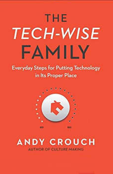 The Tech-Wise Family: Everyday Steps for Putting Technology in Its Proper Place, Andy  Crouch