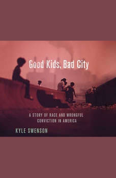 Good Kids, Bad City: A Story of Race and Wrongful Conviction in America, Kyle Swenson