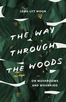 The Way Through the Woods: On Mushrooms and Mourning, Litt Woon Long