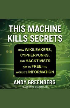 This Machine Kills Secrets: How Wikileakers, Cypherpunks, and Hacktivists Aim to Free the World's Information, Andy Greenberg