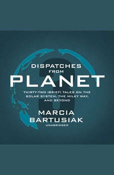 Dispatches from Planet 3: Thirty-Two (Brief) Tales on the Solar System, the Milky Way, and Beyond, Marcia Bartusiak