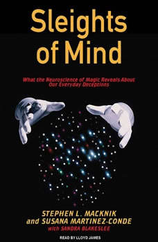 Sleights of Mind: What the Neuroscience of Magic Reveals About Our Everyday Deceptions, Sandra Blakeslee