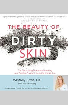 The Beauty of Dirty Skin: The Surprising Science of Looking and Feeling Radiant from the Inside Out The Surprising Science of Looking and Feeling Radiant from the Inside Out, Whitney Bowe