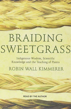Braiding Sweetgrass: Indigenous Wisdom, Scientific Knowledge and the Teachings of Plants Indigenous Wisdom, Scientific Knowledge and the Teachings of Plants, Robin Wall Kimmerer