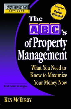 Rich Dad's Advisors: The ABC's of Property Management: What You Need to Know to Maximize Your Money Now What You Need to Know to Maximize Your Money Now, Ken McElroy