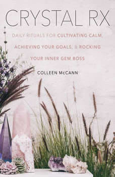 Crystal Rx: Daily Rituals for Cultivating Calm, Achieving Your Goals, and Rocking Your Inner Gem Boss Daily Rituals for Cultivating Calm, Achieving Your Goals, and Rocking Your Inner Gem Boss, Colleen McCann