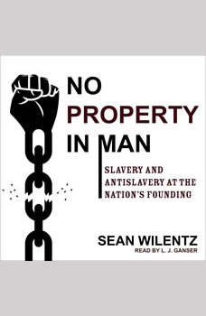 No Property in Man: Slavery and Antislavery at the Nation's Founding Slavery and Antislavery at the Nation's Founding, Sean Wilentz