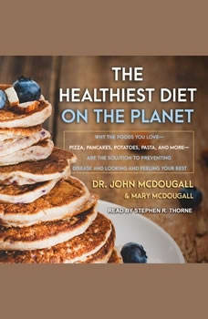 The Healthiest Diet on the Planet: Why the Foods You Love-Pizza, Pancakes, Potatoes, Pasta, and More-Are the Solution to Preventing Disease and Looking and Feeling Your Best Why the Foods You Love-Pizza, Pancakes, Potatoes, Pasta, and More-Are the Solution to Preventing Disease and Looking and Feeling Your Best, John McDougall
