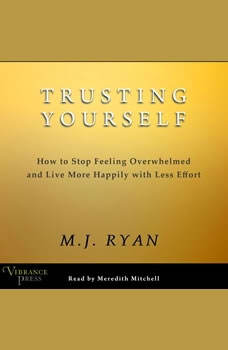 Trusting Yourself: How to Stop Feeling Overwhelmed and Live More Happily with Less Effort, M.J. Ryan