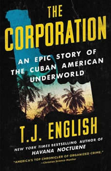 The Corporation: An Epic Story of the Cuban American Underworld An Epic Story of the Cuban American Underworld, T. J. English