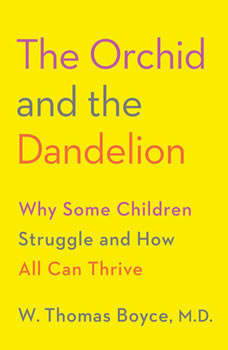 The Orchid and the Dandelion: Why Some Children Struggle and How All Can Thrive, W. Thomas Boyce MD