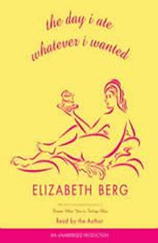 The Day I Ate Whatever I Wanted: Stories, Elizabeth Berg