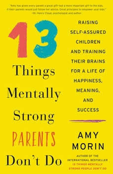 13 Things Mentally Strong Parents Don't Do: Raising Self-Assured Children and Training Their Brains for a Life of Happiness, Meaning, and Success, Amy Morin