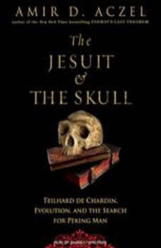 The Jesuit and the Skull: Teilhard de Chardin, Evolution, and the Search for Peking Man, Amir D. Aczel