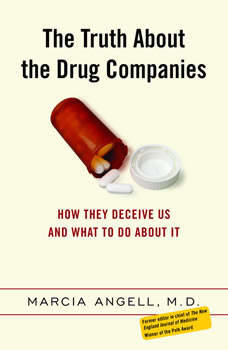 The Truth About the Drug Companies: How They Deceive Us and What to Do About It, Marcia Angell