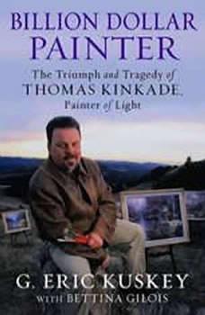 Billion Dollar Painter: The Triumph and Tragedy of Thomas Kinkade, Painter of Light The Triumph and Tragedy of Thomas Kinkade, Painter of Light, G. Eric Kuskey