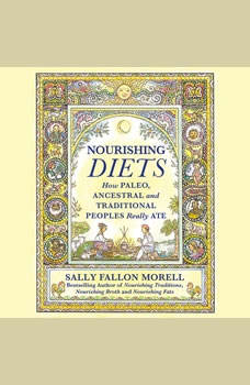 Nourishing Diets: How Paleo, Ancestral and Traditional Peoples Really Ate, Sally Fallon Morell