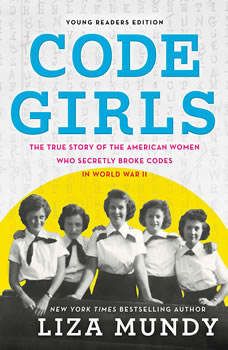 Code Girls: The True Story of the American Women Who Secretly Broke Codes in World War II (Young Readers Edition), Liza Mundy