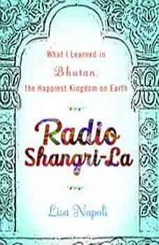 Radio Shangri-La: What I Discovered on my Accidental Journey to the Happiest Kingdom on Earth, Lisa Napoli