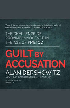 Guilt by Accusation: The Challenge of Proving Innocence in the Age of #MeToo, Alan Dershowitz