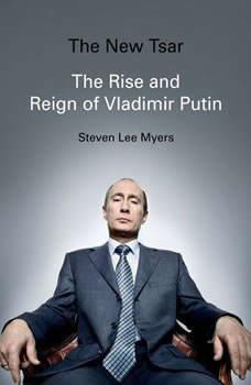 The New Tsar: The Rise and Reign of Vladimir Putin, Steven Lee Myers