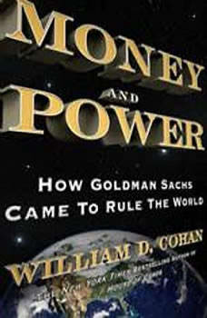 Money and Power: How Goldman Sachs Came to Rule the World How Goldman Sachs Came to Rule the World, William D. Cohan