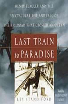 Last Train to Paradise: Henry Flagler and the Spectacular Rise and Fall of the Railroad that Crossed an Ocean Henry Flagler and the Spectacular Rise and Fall of the Railroad that Crossed an Ocean, Les Standiford