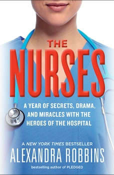 The Nurses: A Year of Secrets, Drama, and Miracles with the Heroes of the Hospital A Year of Secrets, Drama, and Miracles with the Heroes of the Hospital, Alexandra Robbins