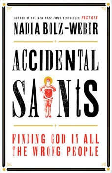 Accidental Saints: Finding God in All the Wrong People, Nadia Bolz-Weber