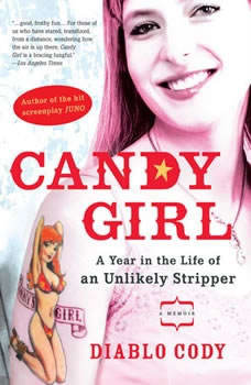 Candy Girl: A Year in the Life of an Unlikely Stripper A Year in the Life of an Unlikely Stripper, Diablo Cody