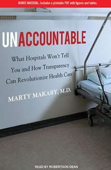 Unaccountable: What Hospitals Won't Tell You and How Transparency Can Revolutionize Health Care What Hospitals Won't Tell You and How Transparency Can Revolutionize Health Care, M.D. Makary